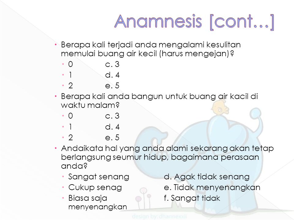 Anamnesis [cont…] Berapa kali terjadi anda mengalami kesulitan memulai buang air kecil (harus mengejan)